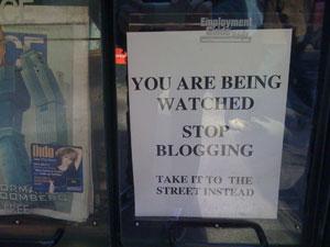 You are being watched. Stop Blogging. Take it to the street instead.